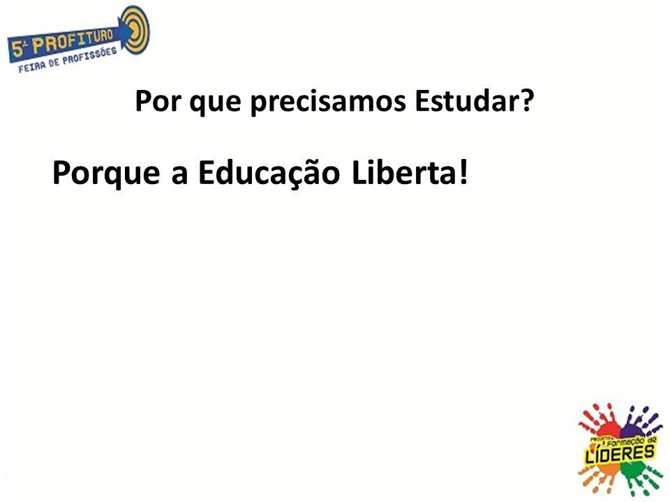 Por que precisamos Estudar? Porque a Educação Liberta!