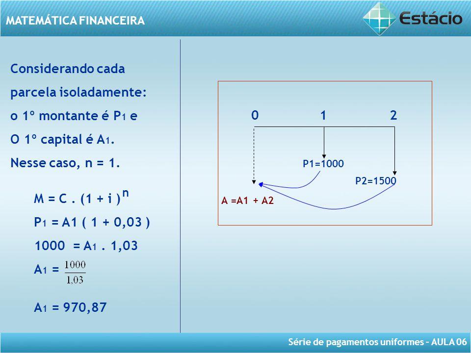 Série de pagamentos uniformes – AULA 06 MATEMÁTICA FINANCEIRA Considerando cada parcela isoladamente: o 1º montante é P 1 e O 1º capital é A 1. Nesse