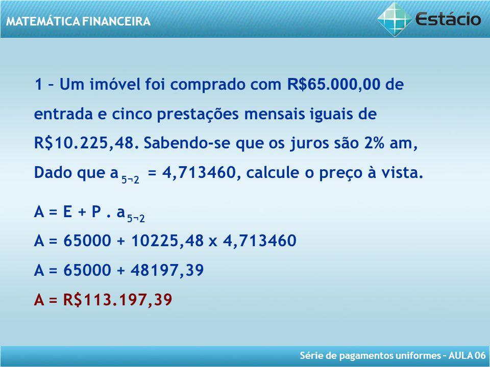 Série de pagamentos uniformes – AULA 06 MATEMÁTICA FINANCEIRA 1 – Um imóvel foi comprado com R$65.000,00 de entrada e cinco prestações mensais iguais