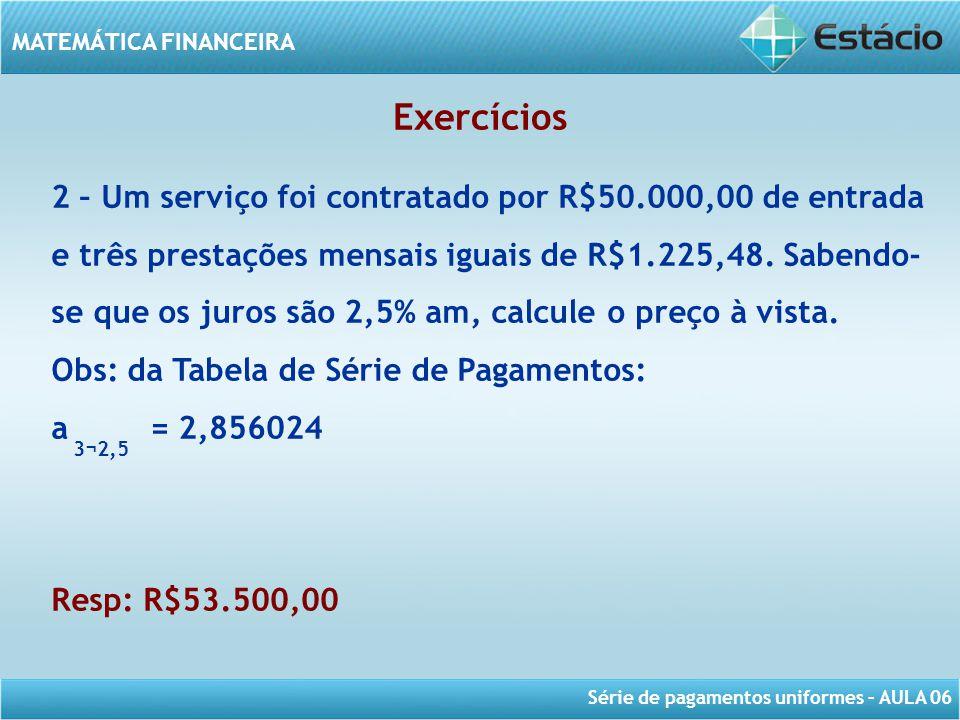Série de pagamentos uniformes – AULA 06 MATEMÁTICA FINANCEIRA Exercícios 2 – Um serviço foi contratado por R$50.000,00 de entrada e três prestações me