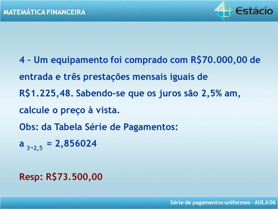 Série de pagamentos uniformes – AULA 06 MATEMÁTICA FINANCEIRA 4 – Um equipamento foi comprado com R$70.000,00 de entrada e três prestações mensais igu