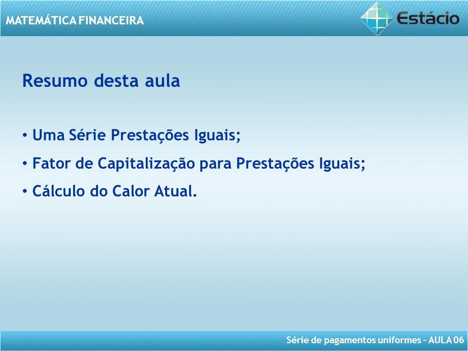 Série de pagamentos uniformes – AULA 06 MATEMÁTICA FINANCEIRA Resumo desta aula Uma Série Prestações Iguais; Fator de Capitalização para Prestações Ig