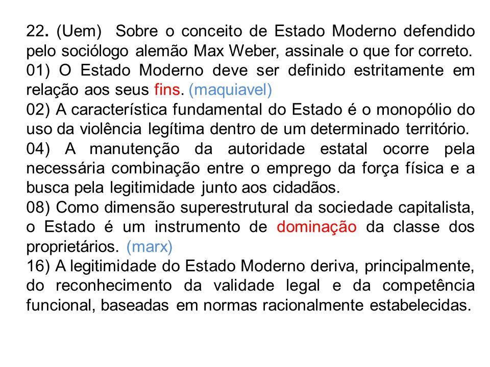 22. (Uem) Sobre o conceito de Estado Moderno defendido pelo sociólogo alemão Max Weber, assinale o que for correto. 01) O Estado Moderno deve ser defi