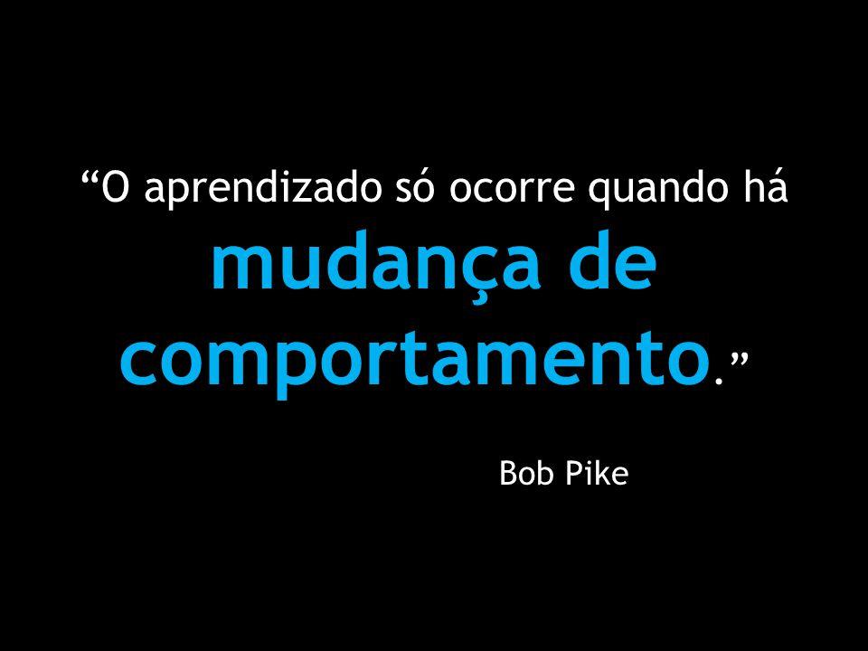 O aprendizado só ocorre quando há mudança de comportamento. Bob Pike