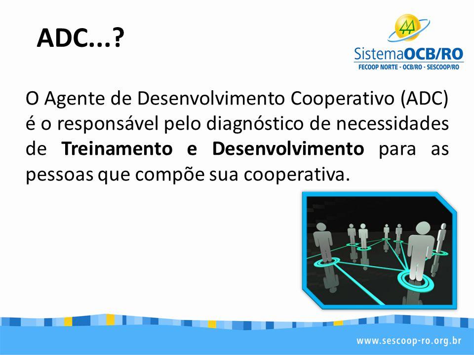 OBJETIVO DO ADC O objetivo é que este agente elabore, acompanhe e execute em parceria com o SESCOOP/RO projetos de capacitação para desenvolvimento de competências importantes para nossos dirigentes, colaboradores e cooperados.