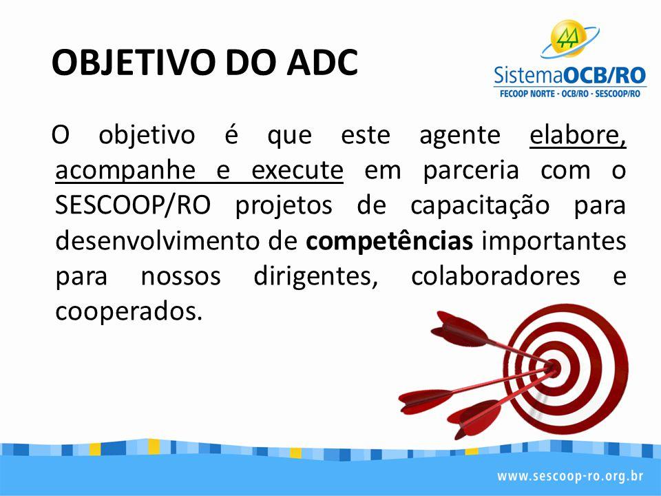 OBJETIVO DO ADC O objetivo é que este agente elabore, acompanhe e execute em parceria com o SESCOOP/RO projetos de capacitação para desenvolvimento de