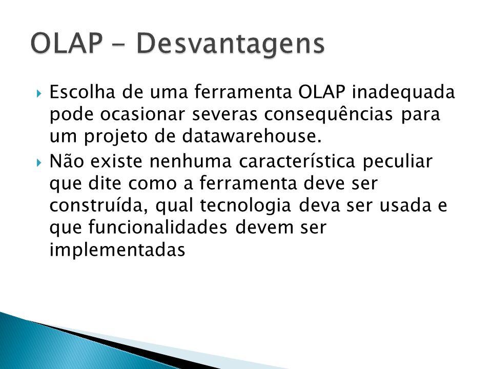 Escolha de uma ferramenta OLAP inadequada pode ocasionar severas consequências para um projeto de datawarehouse. Não existe nenhuma característica pec