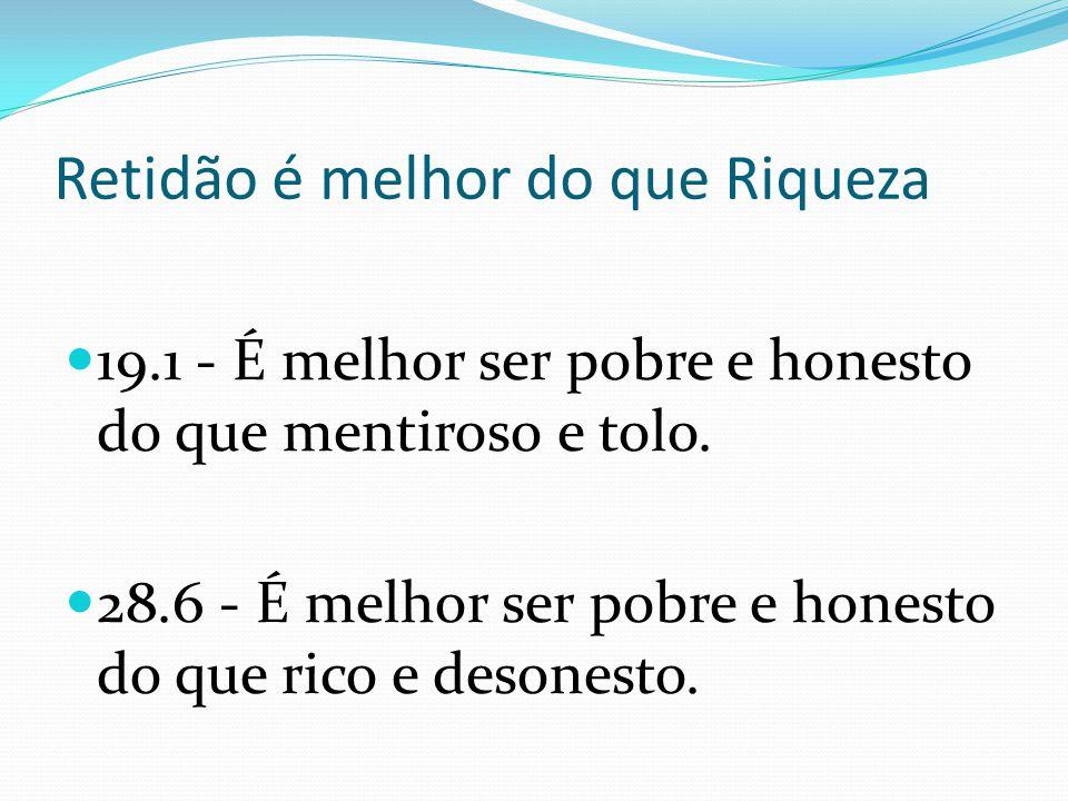 Retidão é melhor do que Riqueza 19.1 - É melhor ser pobre e honesto do que mentiroso e tolo. 28.6 - É melhor ser pobre e honesto do que rico e desones