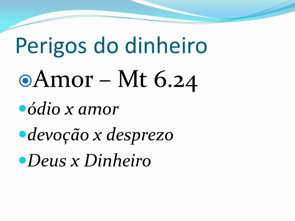 Perigos do dinheiro Amor – Mt 6.24 ódio x amor devoção x desprezo Deus x Dinheiro