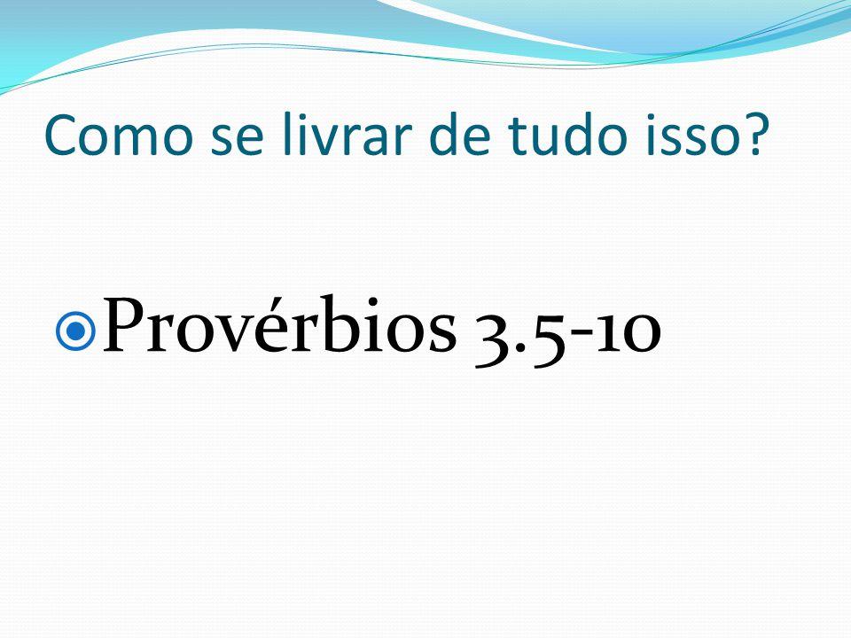 Como se livrar de tudo isso? Provérbios 3.5-10