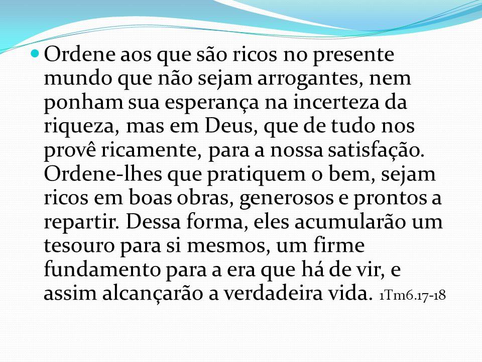 Ordene aos que são ricos no presente mundo que não sejam arrogantes, nem ponham sua esperança na incerteza da riqueza, mas em Deus, que de tudo nos pr