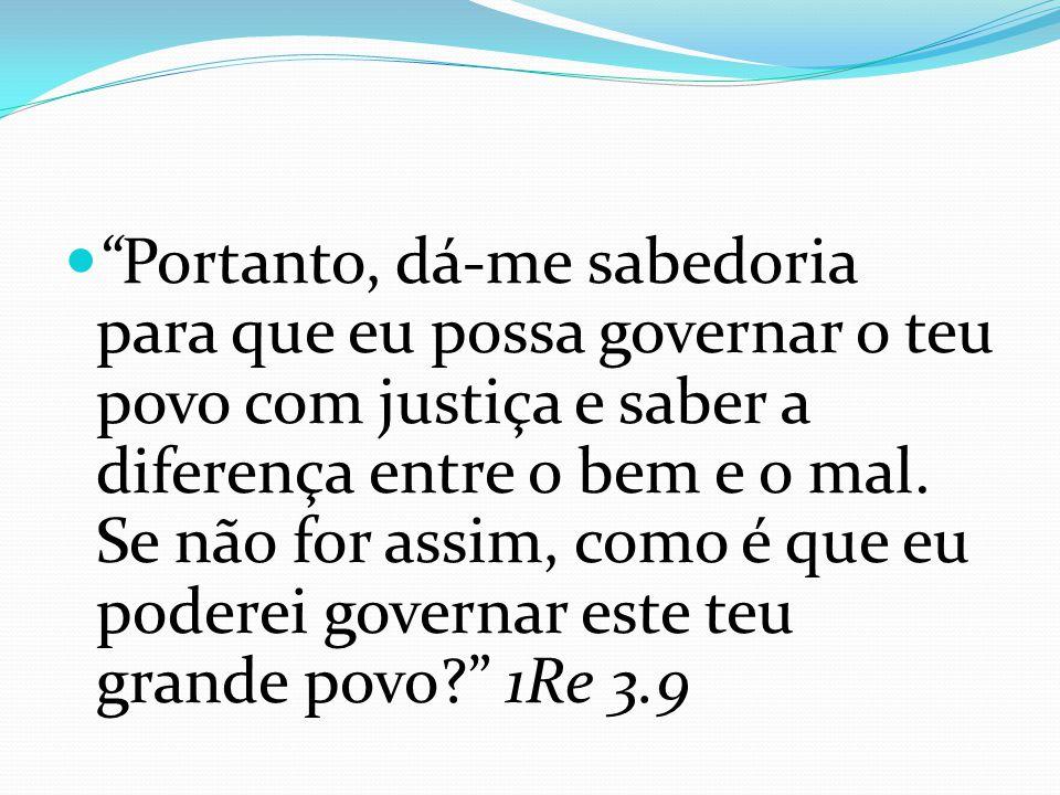 Portanto, dá-me sabedoria para que eu possa governar o teu povo com justiça e saber a diferença entre o bem e o mal. Se não for assim, como é que eu p