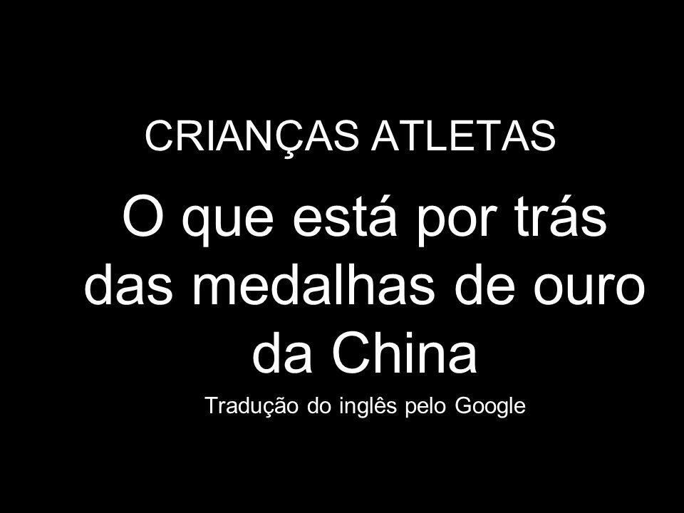 CRIANÇAS ATLETAS O que está por trás das medalhas de ouro da China Tradução do inglês pelo Google