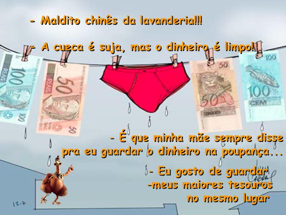 - Maldito chinês da lavanderia!!.- A cueca é suja, mas o dinheiro é limpo.