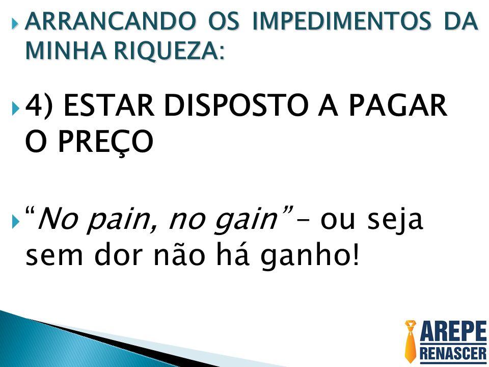 ARRANCANDO OS IMPEDIMENTOS DA MINHA RIQUEZA: ARRANCANDO OS IMPEDIMENTOS DA MINHA RIQUEZA: 4) ESTAR DISPOSTO A PAGAR O PREÇO No pain, no gain – ou seja sem dor não há ganho!