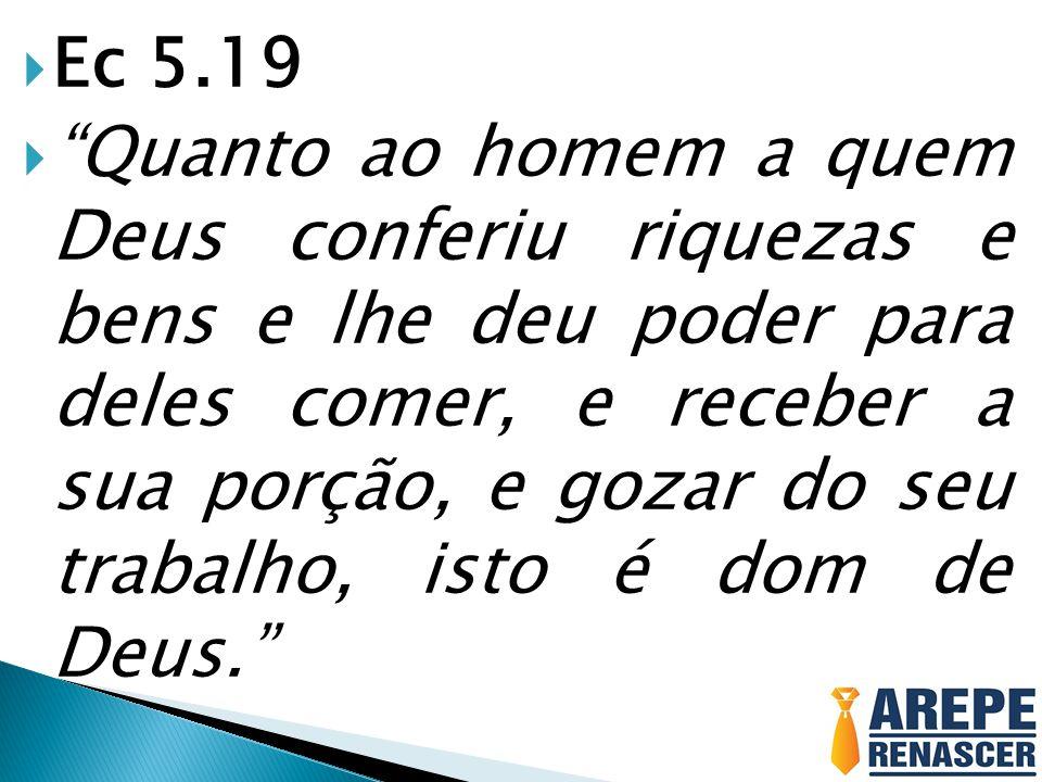 Ec 5.19 Quanto ao homem a quem Deus conferiu riquezas e bens e lhe deu poder para deles comer, e receber a sua porção, e gozar do seu trabalho, isto é dom de Deus.