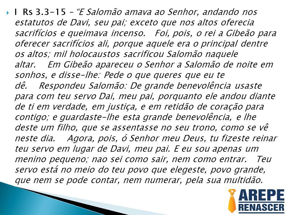 I Rs 3.3-15 – E Salomão amava ao Senhor, andando nos estatutos de Davi, seu pai; exceto que nos altos oferecia sacrifícios e queimava incenso. Foi, po