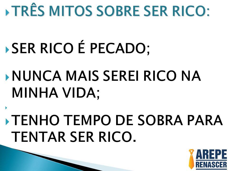 TRÊS MITOS SOBRE SER RICO: TRÊS MITOS SOBRE SER RICO: SER RICO É PECADO; NUNCA MAIS SEREI RICO NA MINHA VIDA; TENHO TEMPO DE SOBRA PARA TENTAR SER RICO.