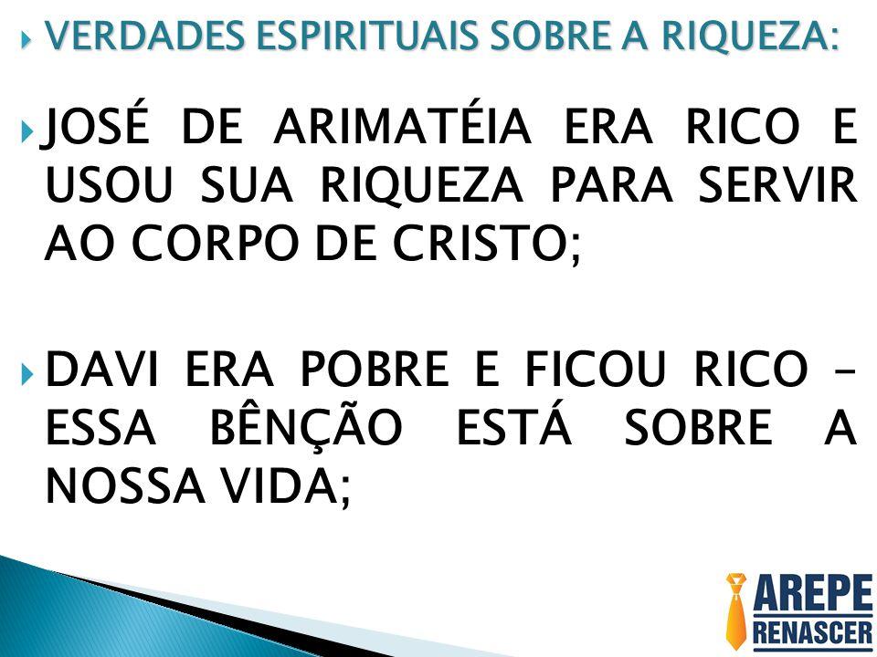 VERDADES ESPIRITUAIS SOBRE A RIQUEZA: VERDADES ESPIRITUAIS SOBRE A RIQUEZA: JOSÉ DE ARIMATÉIA ERA RICO E USOU SUA RIQUEZA PARA SERVIR AO CORPO DE CRISTO; DAVI ERA POBRE E FICOU RICO – ESSA BÊNÇÃO ESTÁ SOBRE A NOSSA VIDA;