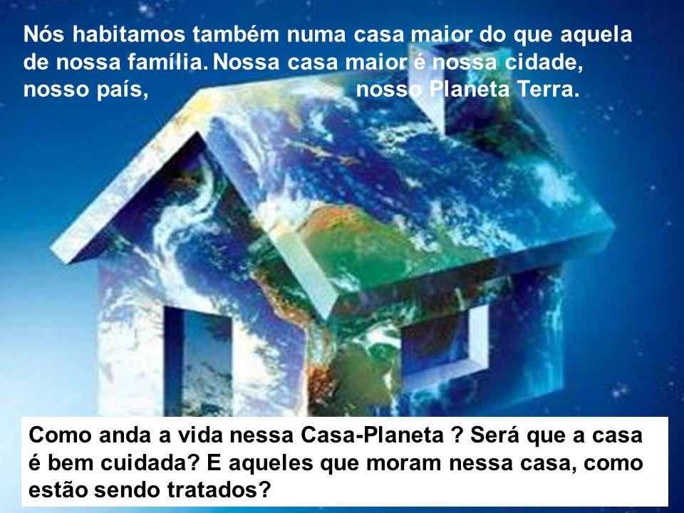 Nós habitamos também numa casa maior do que aquela de nossa família. Nossa casa maior é nossa cidade, nosso país, nosso Planeta Terra. Como anda a vid
