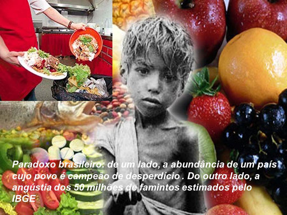 Paradoxo brasileiro: de um lado, a abundância de um país cujo povo é campeão de desperdício. Do outro lado, a angústia dos 50 milhões de famintos esti