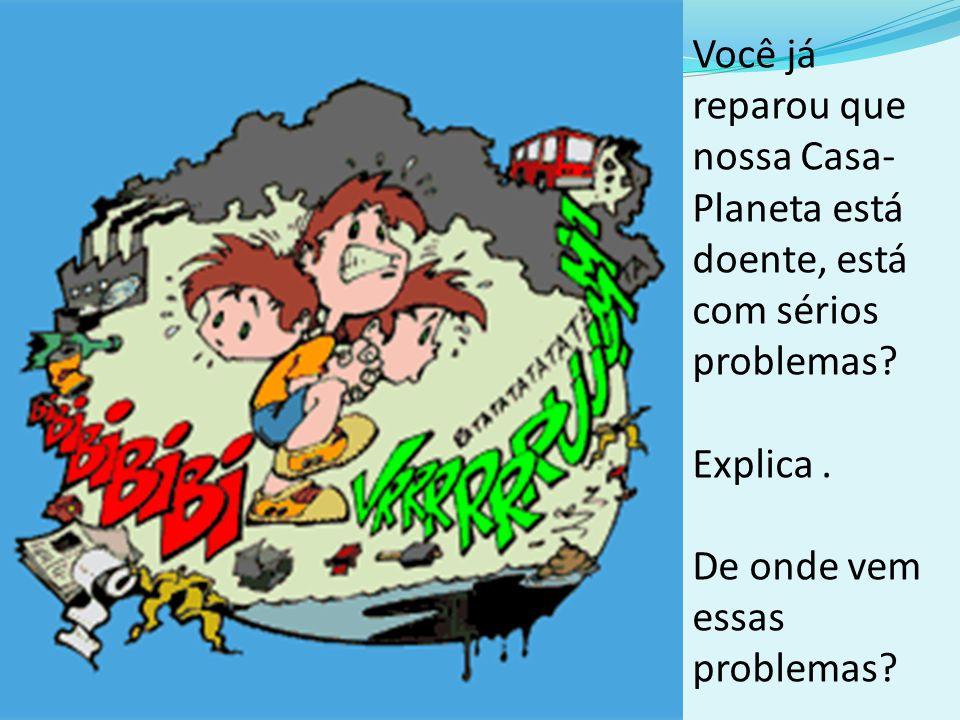 Você já reparou que nossa Casa- Planeta está doente, está com sérios problemas? Explica. De onde vem essas problemas?