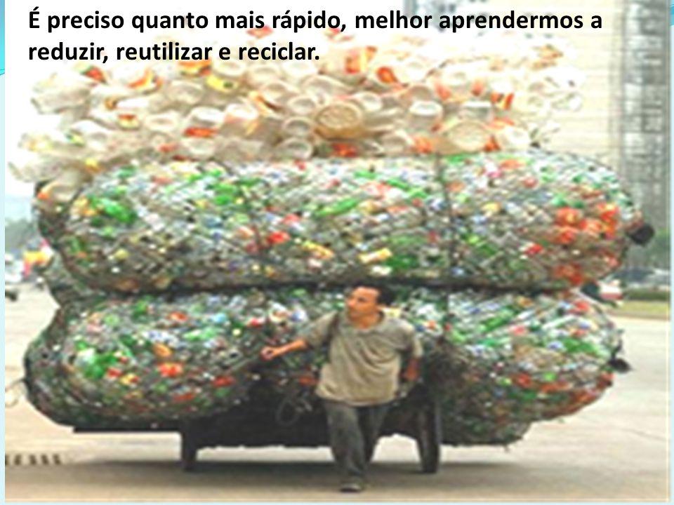 É preciso quanto mais rápido, melhor aprendermos a reduzir, reutilizar e reciclar.