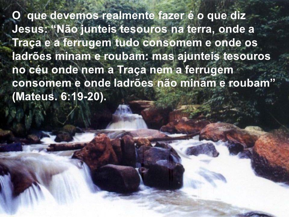 O que devemos realmente fazer é o que diz Jesus: Não junteis tesouros na terra, onde a Traça e a ferrugem tudo consomem e onde os ladrões minam e roub