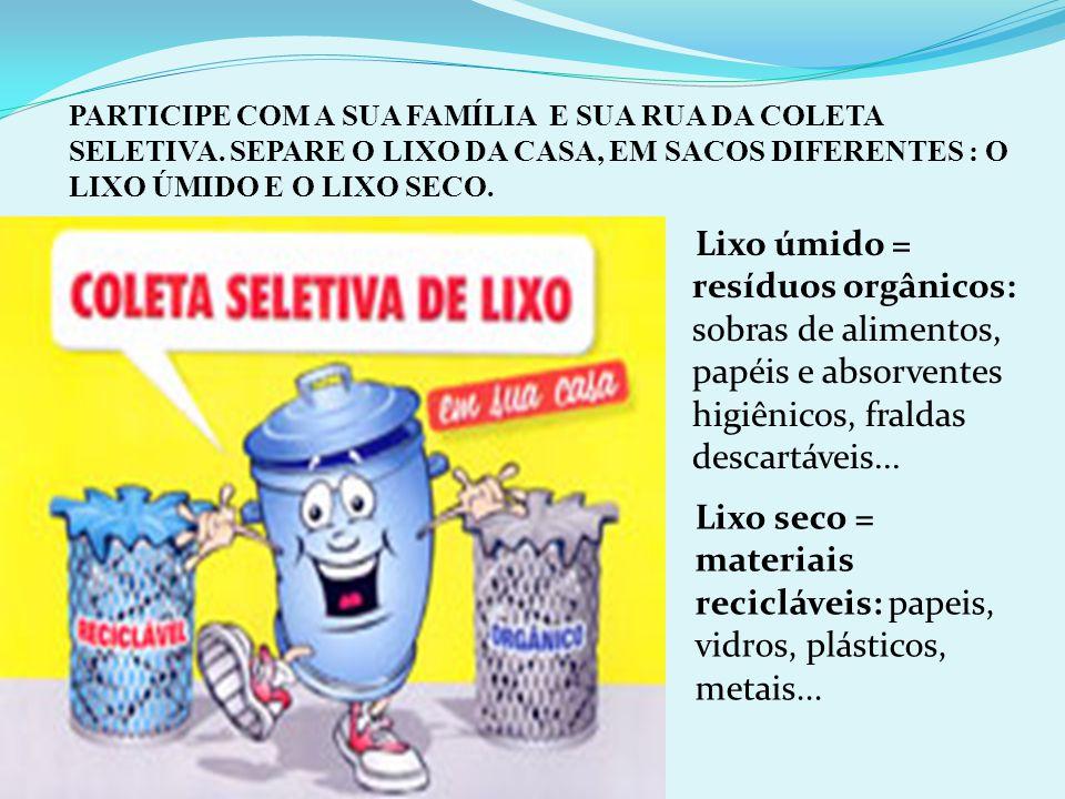 Lixo úmido = resíduos orgânicos: sobras de alimentos, papéis e absorventes higiênicos, fraldas descartáveis... Lixo seco = materiais recicláveis: pape