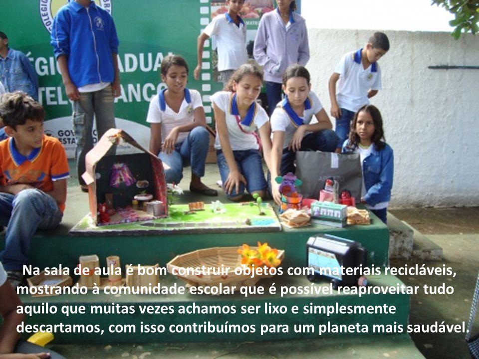 Na sala de aula é bom construir objetos com materiais recicláveis, mostrando à comunidade escolar que é possível reaproveitar tudo aquilo que muitas vezes achamos ser lixo e simplesmente descartamos, com isso contribuímos para um planeta mais saudável.