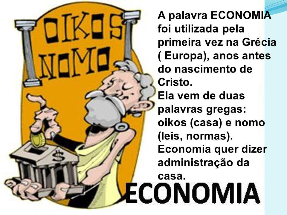 A palavra ECONOMIA foi utilizada pela primeira vez na Grécia ( Europa), anos antes do nascimento de Cristo. Ela vem de duas palavras gregas: oikos (ca