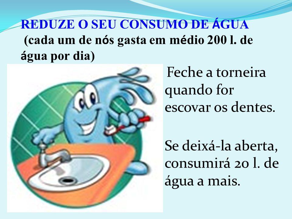 Feche a torneira quando for escovar os dentes. Se deixá-la aberta, consumirá 20 l. de água a mais. REDUZE O SEU CONSUMO DE Á GUA (cada um de n ó s gas