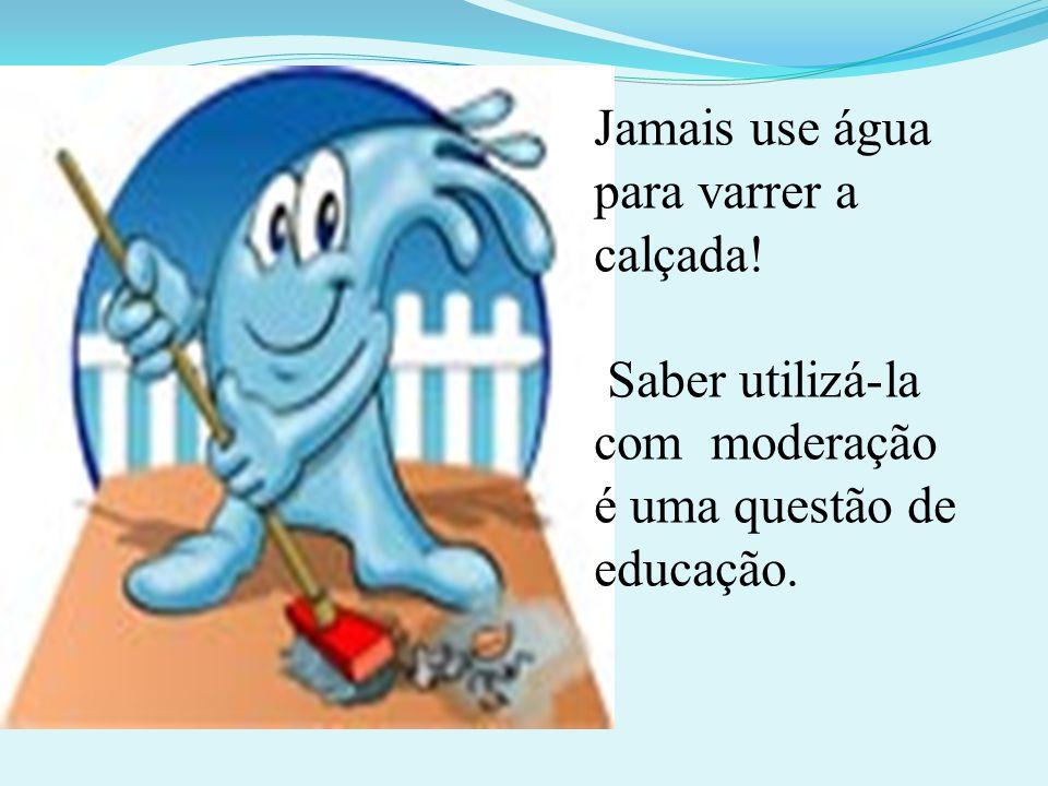 Jamais use água para varrer a calçada! Saber utilizá-la com moderação é uma questão de educação.