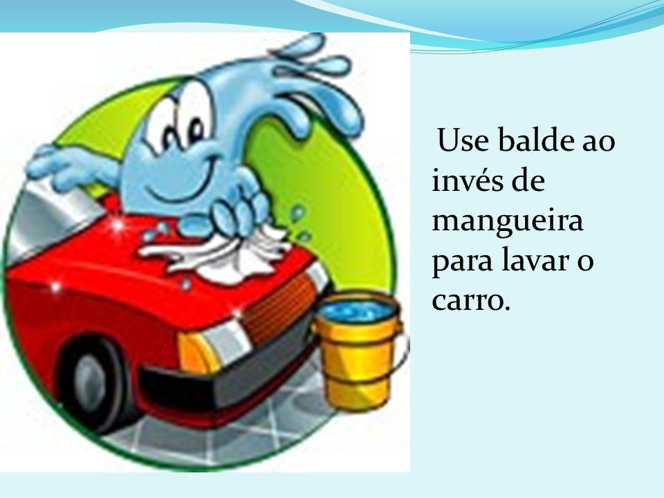 Use balde ao invés de mangueira para lavar o carro.
