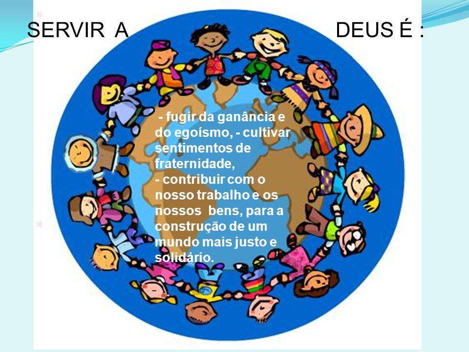 - fugir da ganância e do egoísmo, - cultivar sentimentos de fraternidade, - contribuir com o nosso trabalho e os nossos bens, para a construção de um mundo mais justo e solidário.