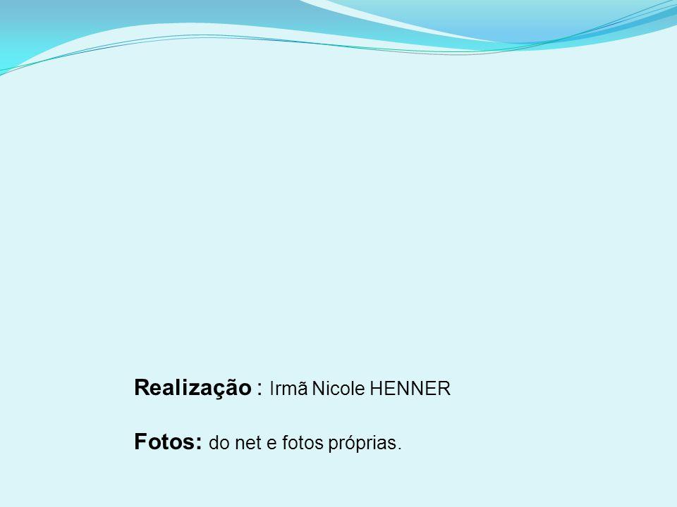 Realização : Irmã Nicole HENNER Fotos: do net e fotos próprias.