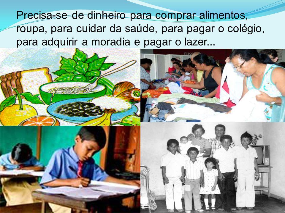 Precisa-se de dinheiro para comprar alimentos, roupa, para cuidar da saúde, para pagar o colégio, para adquirir a moradia e pagar o lazer...
