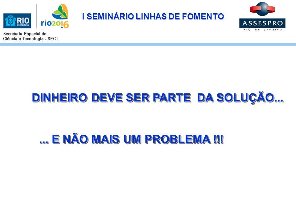 I SEMINÁRIO LINHAS DE FOMENTO Secretaria Especial de Ciência e Tecnologia - SECT DINHEIRO DEVE SER PARTE DA SOLUÇÃO... DINHEIRO DEVE SER PARTE DA SOLU