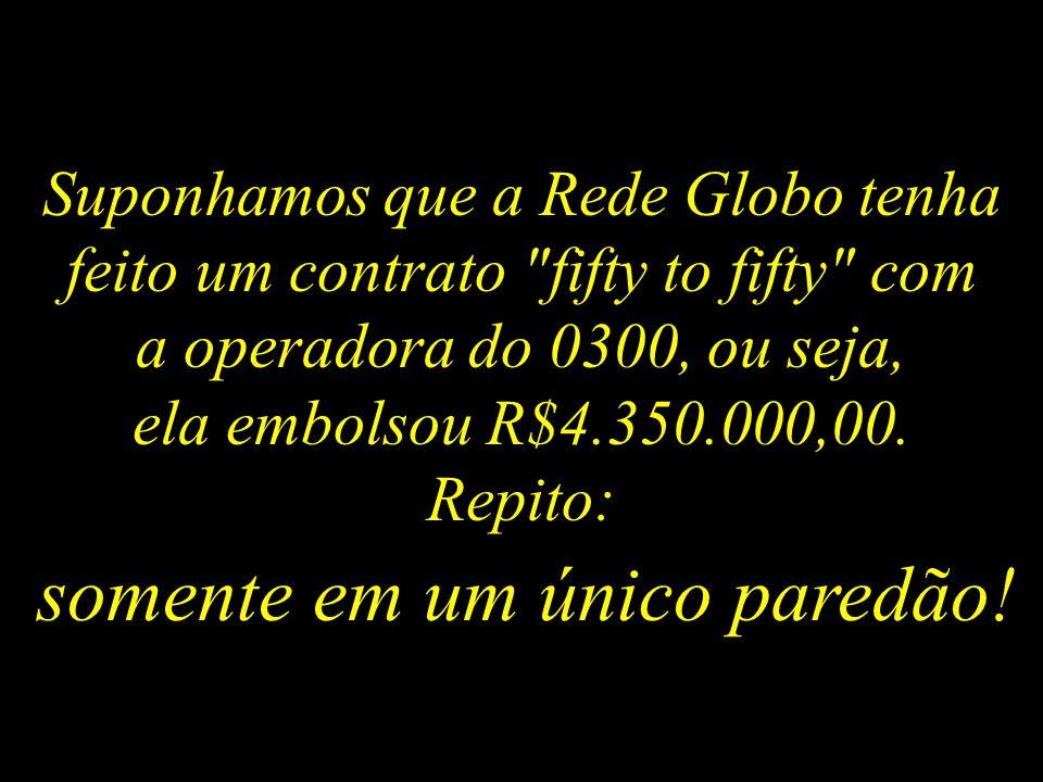 Suponhamos que a Rede Globo tenha feito um contrato fifty to fifty com a operadora do 0300, ou seja, ela embolsou R$4.350.000,00.