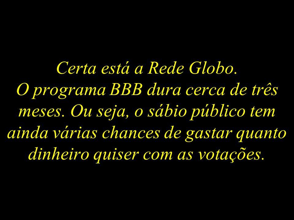 Certa está a Rede Globo.O programa BBB dura cerca de três meses.