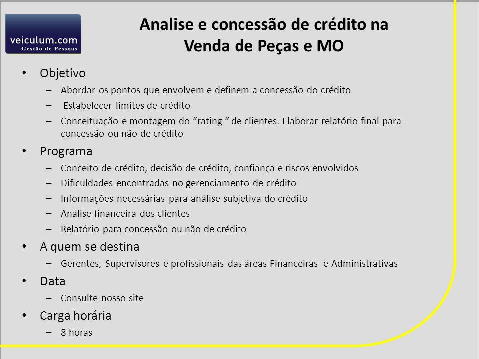 Analise e concessão de crédito na Venda de Peças e MO Objetivo – Abordar os pontos que envolvem e definem a concessão do crédito – Estabelecer limites de crédito – Conceituação e montagem do rating de clientes.