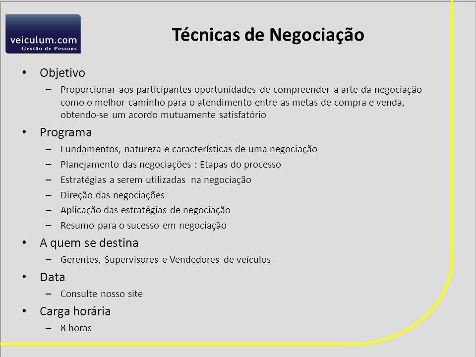 Técnicas de Negociação Objetivo – Proporcionar aos participantes oportunidades de compreender a arte da negociação como o melhor caminho para o atendimento entre as metas de compra e venda, obtendo-se um acordo mutuamente satisfatório Programa – Fundamentos, natureza e características de uma negociação – Planejamento das negociações : Etapas do processo – Estratégias a serem utilizadas na negociação – Direção das negociações – Aplicação das estratégias de negociação – Resumo para o sucesso em negociação A quem se destina – Gerentes, Supervisores e Vendedores de veículos Data – Consulte nosso site Carga horária – 8 horas