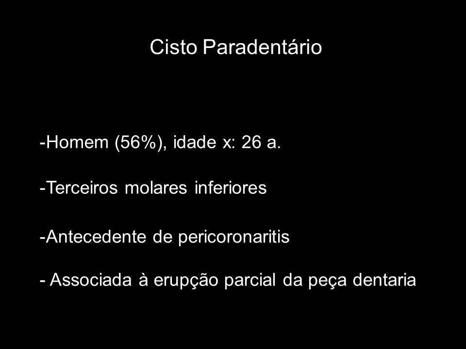 Cisto Paradentário -Homem (56%), idade x: 26 a. -Terceiros molares inferiores -Antecedente de pericoronaritis - Associada à erupção parcial da peça de