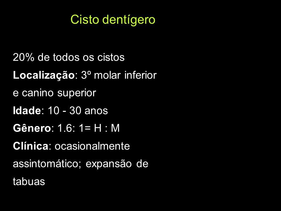 Cisto dentígero 20% de todos os cistos Localização: 3º molar inferior e canino superior Idade: 10 - 30 anos Gênero: 1.6: 1= H : M Clínica: ocasionalme