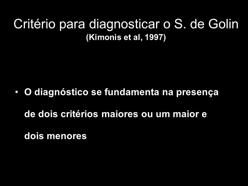 Critério para diagnosticar o S. de Golin (Kimonis et al, 1997) O diagnóstico se fundamenta na presença de dois critérios maiores ou um maior e dois me