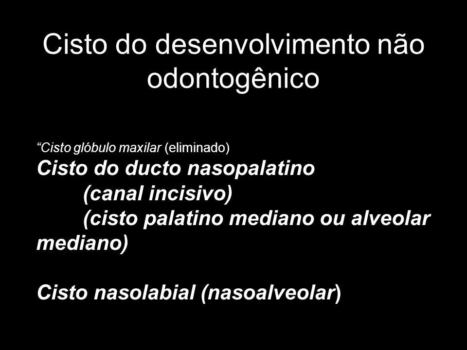 Cisto do desenvolvimento não odontogênico Cisto glóbulo maxilar (eliminado) Cisto do ducto nasopalatino (canal incisivo) (cisto palatino mediano ou al