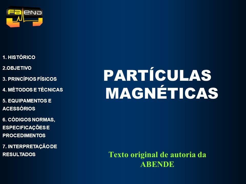 Texto original de autoria da ABENDE PARTÍCULAS MAGNÉTICAS 1. HISTÓRICO 2.OBJETIVO 3. PRINCÍPIOS FÍSICOS 4. MÉTODOS E TÉCNICAS 5. EQUIPAMENTOS E ACESSÓ