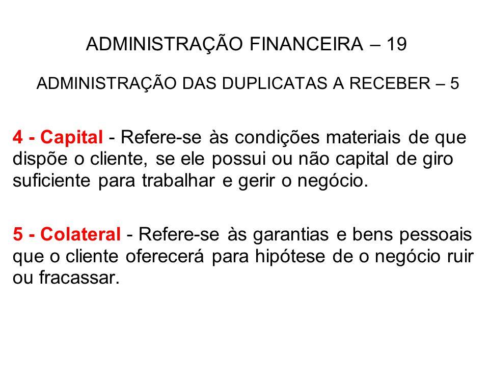ADMINISTRAÇÃO FINANCEIRA – 19 ADMINISTRAÇÃO DAS DUPLICATAS A RECEBER – 5 4 - Capital - Refere-se às condições materiais de que dispõe o cliente, se el