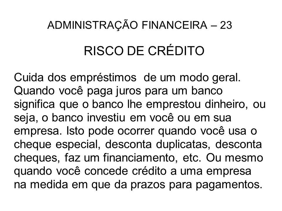 ADMINISTRAÇÃO FINANCEIRA – 23 RISCO DE CRÉDITO Cuida dos empréstimos de um modo geral. Quando você paga juros para um banco significa que o banco lhe