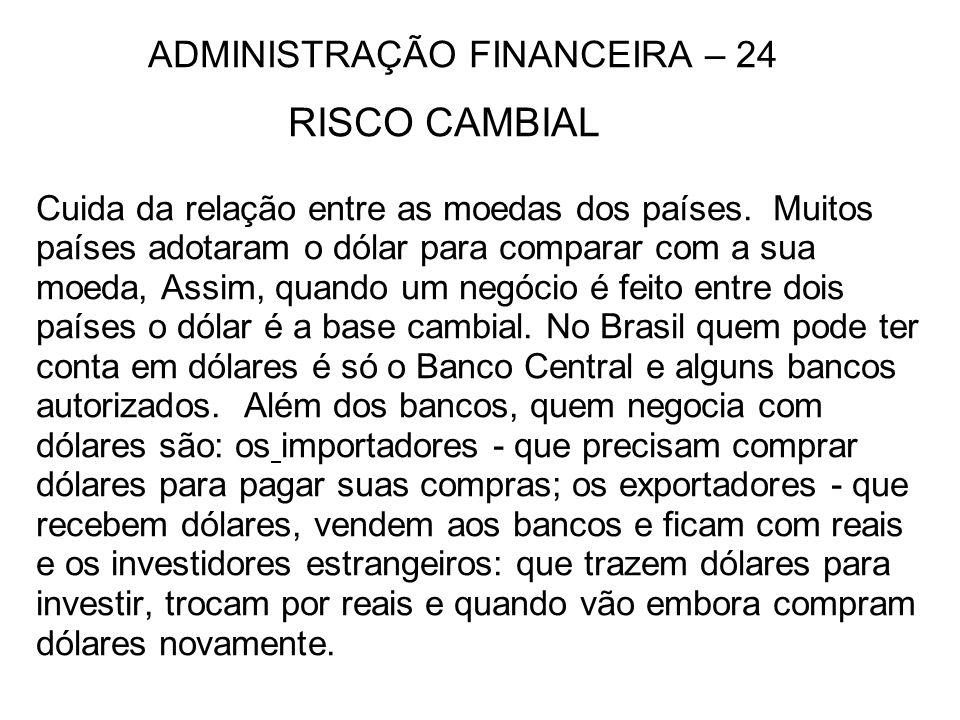 ADMINISTRAÇÃO FINANCEIRA – 24 RISCO CAMBIAL Cuida da relação entre as moedas dos países. Muitos países adotaram o dólar para comparar com a sua moeda,